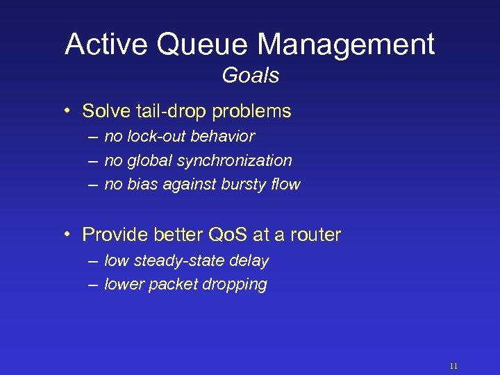 Active Queue Management Goals • Solve tail-drop problems – no lock-out behavior – no