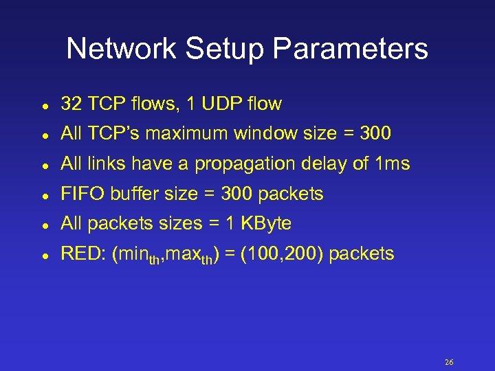 Network Setup Parameters l 32 TCP flows, 1 UDP flow l All TCP's maximum