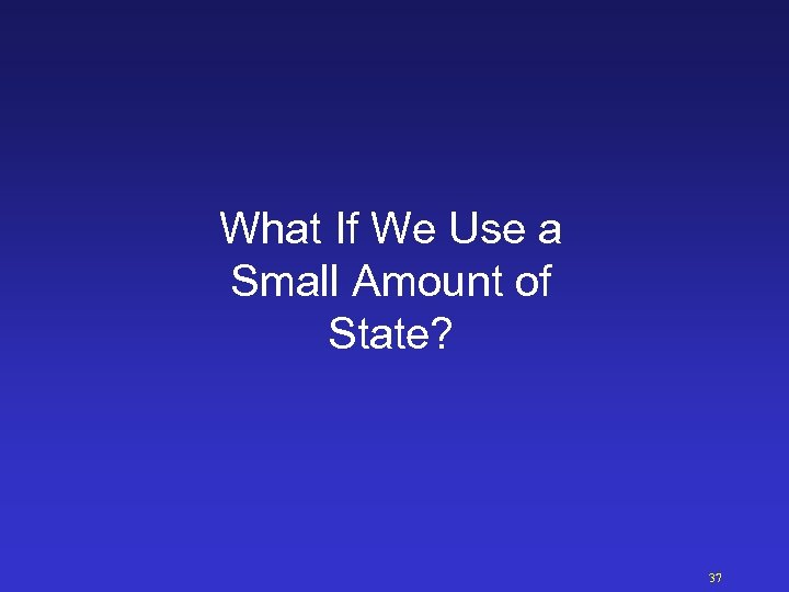 What If We Use a Small Amount of State? 37