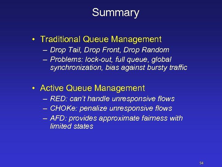 Summary • Traditional Queue Management – Drop Tail, Drop Front, Drop Random – Problems: