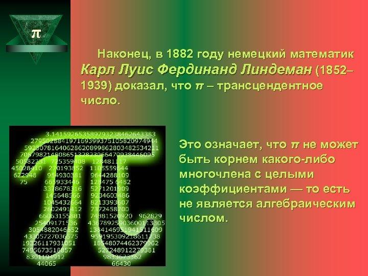 π Наконец, в 1882 году немецкий математик Карл Луис Фердинанд Линдеман (1852– 1939) доказал,