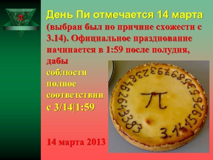 π День Пи отмечается 14 марта (выбран был по причине схожести с 3. 14).