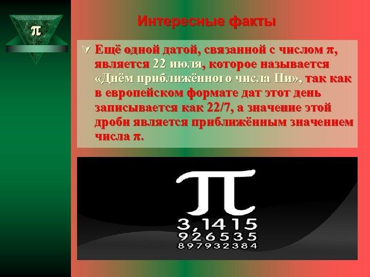 Интересные факты Ú Ещё одной датой, связанной с числом π, является 22 июля,