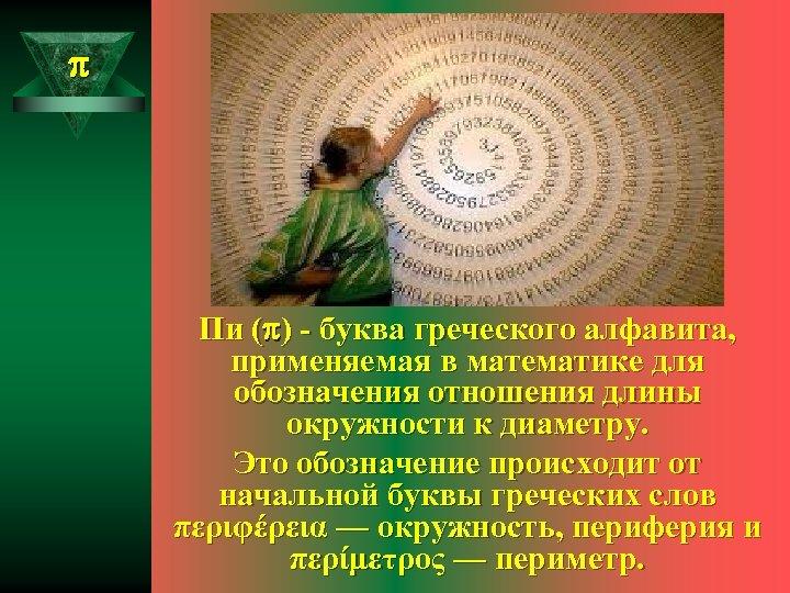 Пи ( ) - буква греческого алфавита, применяемая в математике для обозначения отношения