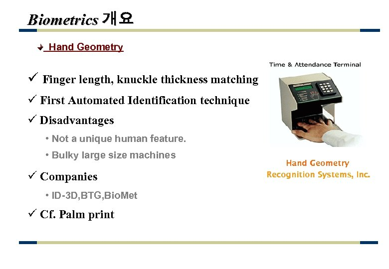 Biometrics 개요 Hand Geometry ü Finger length, knuckle thickness matching ü First Automated Identification
