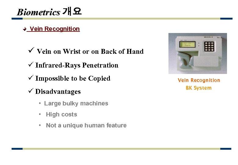Biometrics 개요 Vein Recognition ü Vein on Wrist or on Back of Hand ü