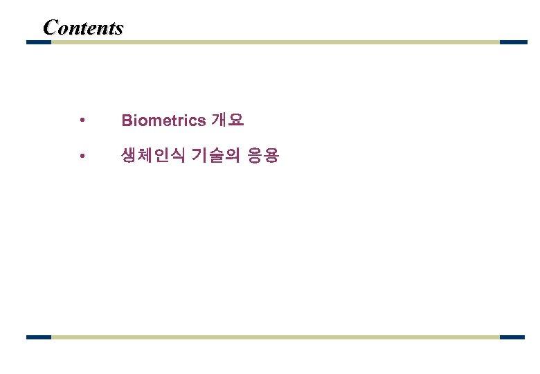Contents • Biometrics 개요 • 생체인식 기술의 응용
