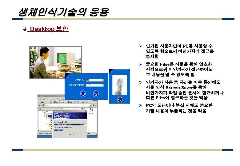 생체인식기술의 응용 Desktop 보안 Ø 인가된 사용자만이 PC를 사용할 수 있도록 함으로써 비인가자의 접근을