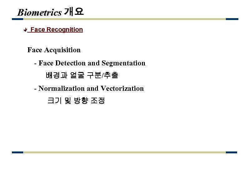 Biometrics 개요 Face Recognition Face Acquisition - Face Detection and Segmentation 배경과 얼굴 구분/추출