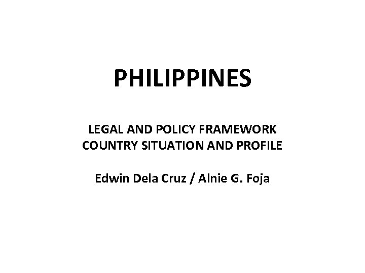PHILIPPINES LEGAL AND POLICY FRAMEWORK COUNTRY SITUATION AND PROFILE Edwin Dela Cruz / Alnie