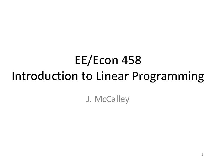 EE/Econ 458 Introduction to Linear Programming J. Mc. Calley 1