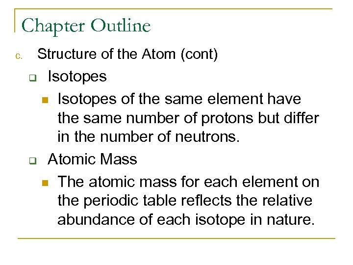 Chapter Outline Structure of the Atom (cont) c. Isotopes n Isotopes of the same