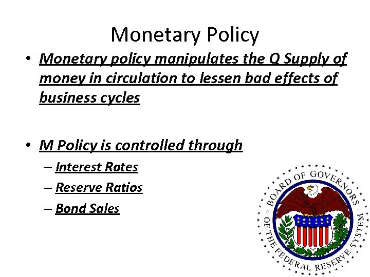 Monetary Policy • Monetary policy manipulates the Q Supply of money in circulation to