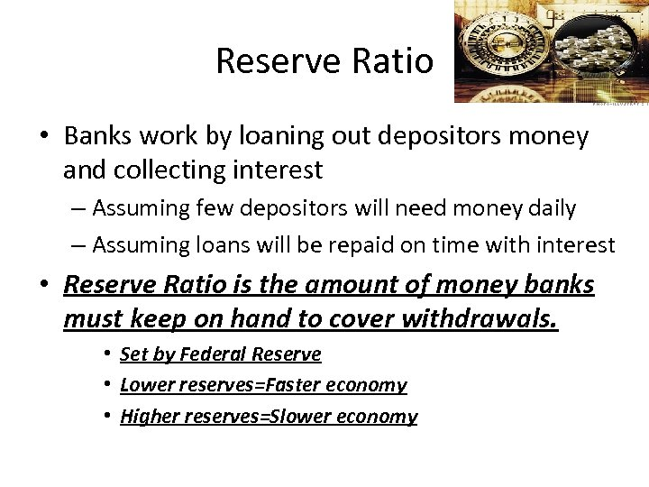 Reserve Ratio • Banks work by loaning out depositors money and collecting interest –