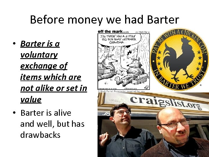 Before money we had Barter • Barter is a voluntary exchange of items which