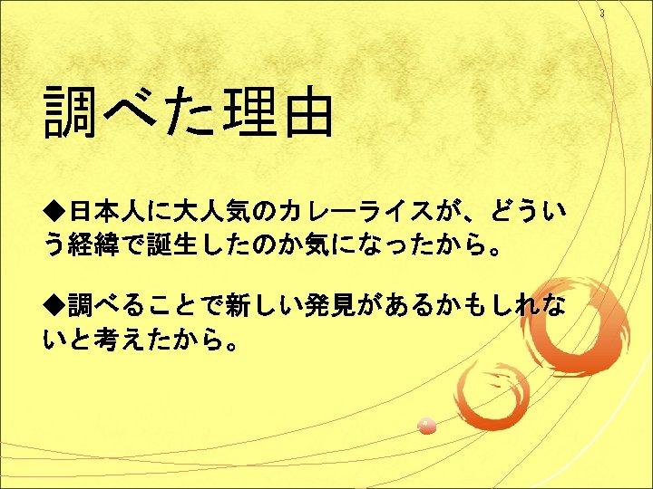 3 調べた理由 ◆日本人に大人気のカレーライスが、どうい う経緯で誕生したのか気になったから。 ◆調べることで新しい発見があるかもしれな いと考えたから。