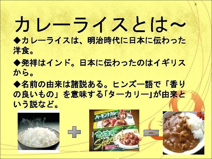 4 カレーライスとは~ ◆カレーライスは、明治時代に日本に伝わった 洋食。 ◆発祥はインド。日本に伝わったのはイギリス から。 ◆名前の由来は諸説ある。ヒンズー語で「香り の良いもの」を意味する「ターカリー」が由来と いう説など。