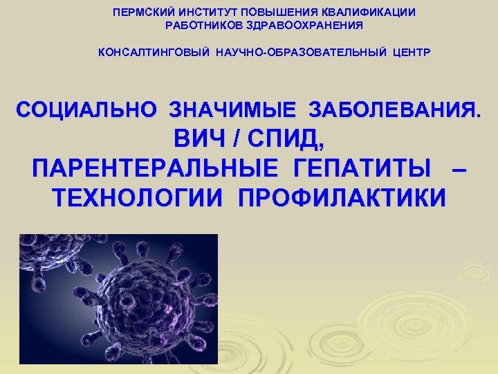 ПЕРМСКИЙ ИНСТИТУТ ПОВЫШЕНИЯ КВАЛИФИКАЦИИ РАБОТНИКОВ ЗДРАВООХРАНЕНИЯ КОНСАЛТИНГОВЫЙ НАУЧНО-ОБРАЗОВАТЕЛЬНЫЙ ЦЕНТР СОЦИАЛЬНО ЗНАЧИМЫЕ ЗАБОЛЕВАНИЯ. ВИЧ /