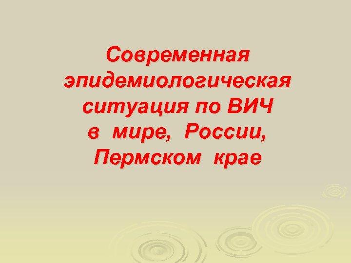 Современная эпидемиологическая ситуация по ВИЧ в мире, России, Пермском крае