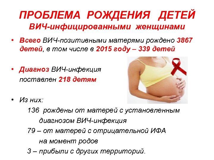 ПРОБЛЕМА РОЖДЕНИЯ ДЕТЕЙ ВИЧ-инфицированными женщинами • Всего ВИЧ-позитивными матерями рождено 3867 детей, в том