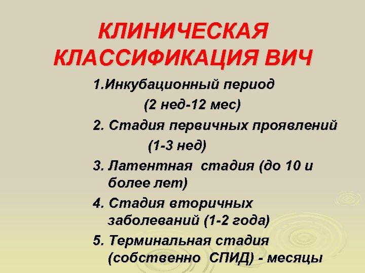 КЛИНИЧЕСКАЯ КЛАССИФИКАЦИЯ ВИЧ 1. Инкубационный период (2 нед-12 мес) 2. Стадия первичных проявлений (1