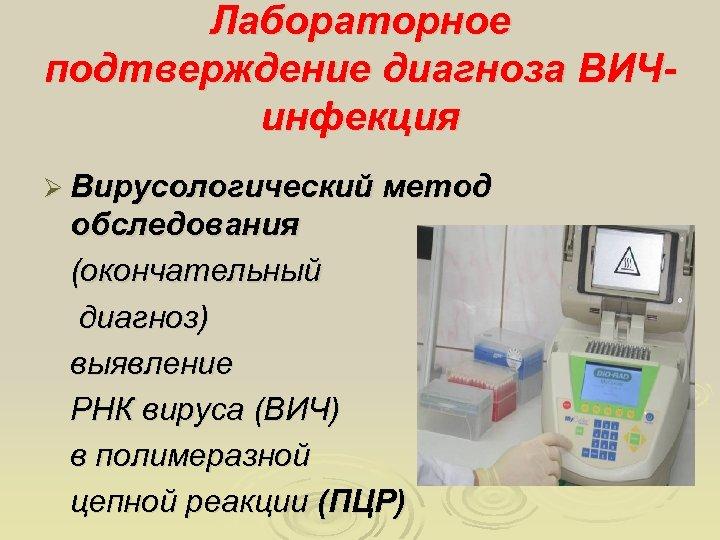Лабораторное подтверждение диагноза ВИЧинфекция Ø Вирусологический метод обследования (окончательный диагноз) выявление РНК вируса (ВИЧ)