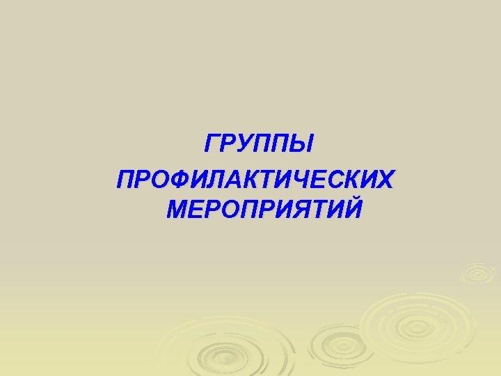 ГРУППЫ ПРОФИЛАКТИЧЕСКИХ МЕРОПРИЯТИЙ