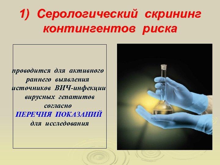 1) Серологический скрининг контингентов риска проводится для активного раннего выявления источников ВИЧ-инфекции вирусных гепатитов