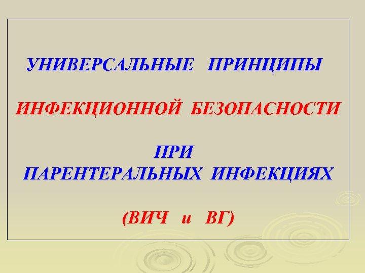 УНИВЕРСАЛЬНЫЕ ПРИНЦИПЫ ИНФЕКЦИОННОЙ БЕЗОПАСНОСТИ ПРИ ПАРЕНТЕРАЛЬНЫХ ИНФЕКЦИЯХ (ВИЧ и ВГ)