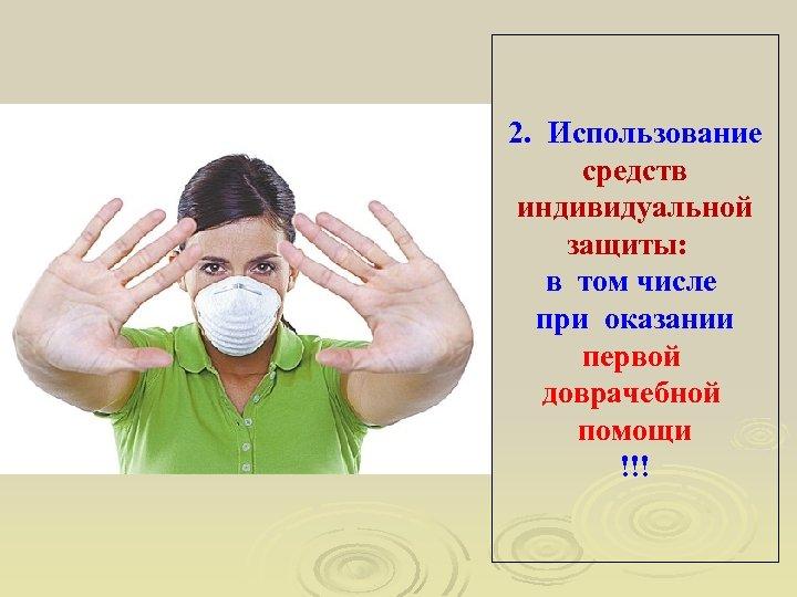 2. Использование средств индивидуальной защиты: в том числе при оказании первой доврачебной помощи !!!