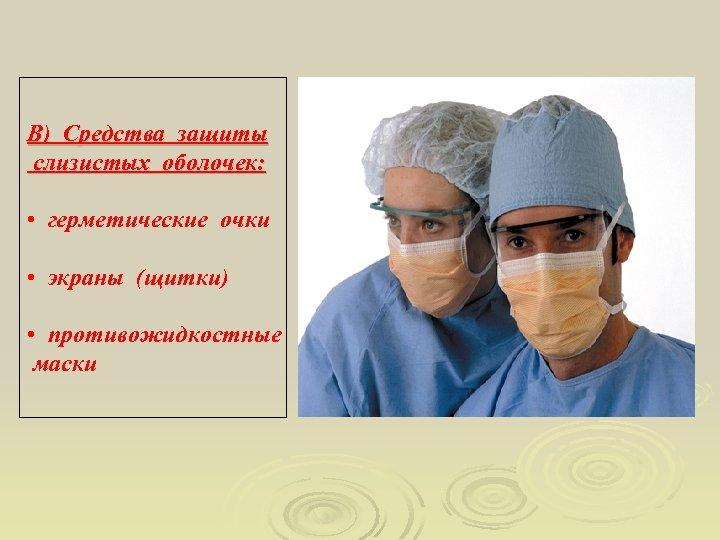 В) Средства защиты слизистых оболочек: • герметические очки • экраны (щитки) • противожидкостные маски
