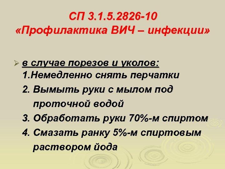 СП 3. 1. 5. 2826 -10 «Профилактика ВИЧ – инфекции» Ø в случае порезов
