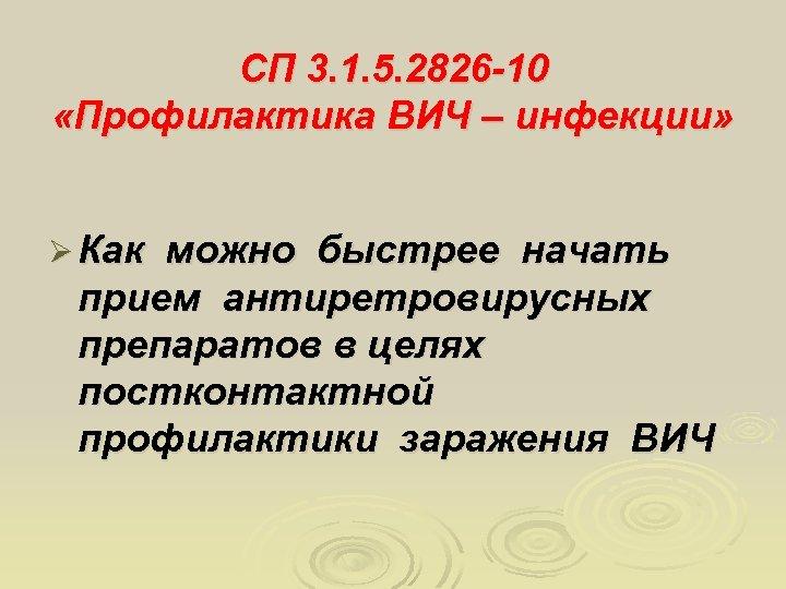 СП 3. 1. 5. 2826 -10 «Профилактика ВИЧ – инфекции» Ø Как можно быстрее