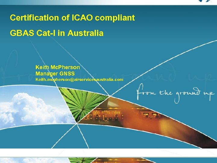Certification of ICAO compliant GBAS Cat-I in Australia Keith Mc. Pherson Manager GNSS Keith.