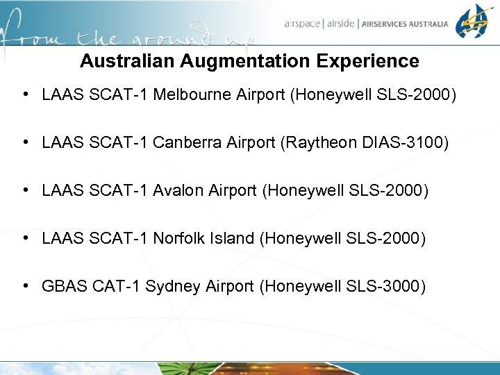Australian Augmentation Experience • LAAS SCAT-1 Melbourne Airport (Honeywell SLS-2000) • LAAS SCAT-1 Canberra