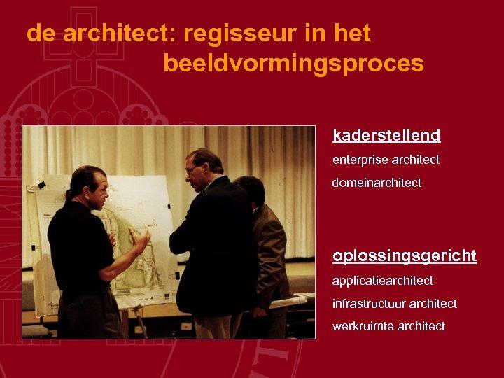 de architect: regisseur in het beeldvormingsproces kaderstellend enterprise architect domeinarchitect oplossingsgericht applicatiearchitect infrastructuur architect