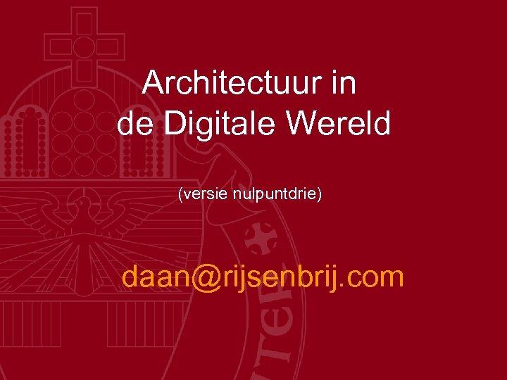 Architectuur in de Digitale Wereld (versie nulpuntdrie) daan@rijsenbrij. com