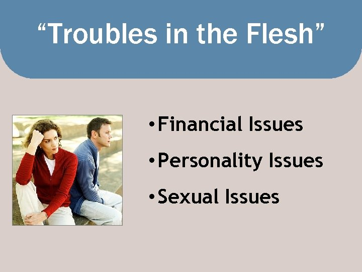 """""""Troubles in the Flesh"""" • Financial Issues • Personality Issues • Sexual Issues"""