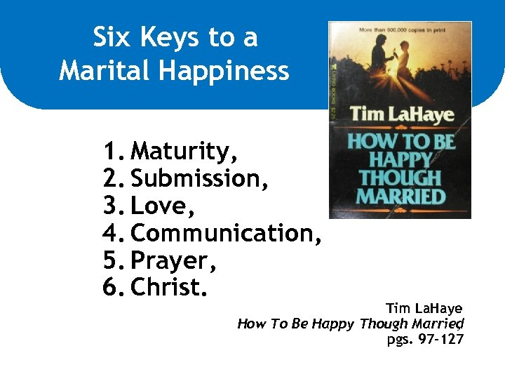 Six Keys to a Marital Happiness 1. Maturity, 2. Submission, 3. Love, 4. Communication,