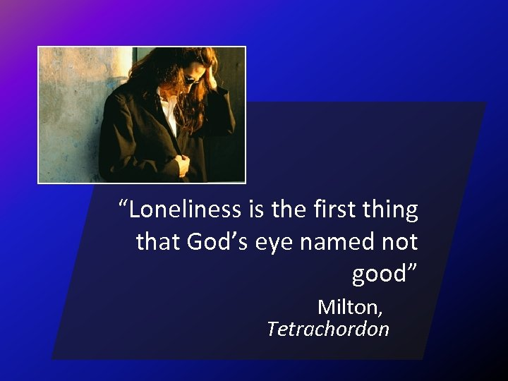 """""""Loneliness is the first thing that God's eye named not good"""" Milton, Tetrachordon"""