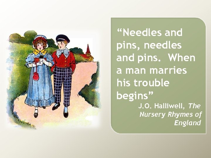 """""""Needles and pins, needles and pins. When a man marries his trouble begins"""" J."""
