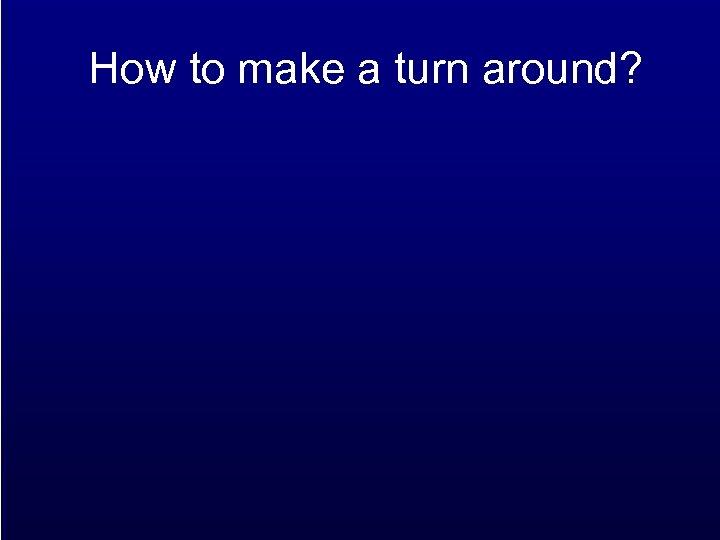 How to make a turn around?