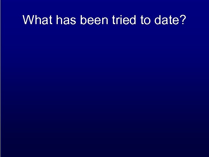 What has been tried to date?