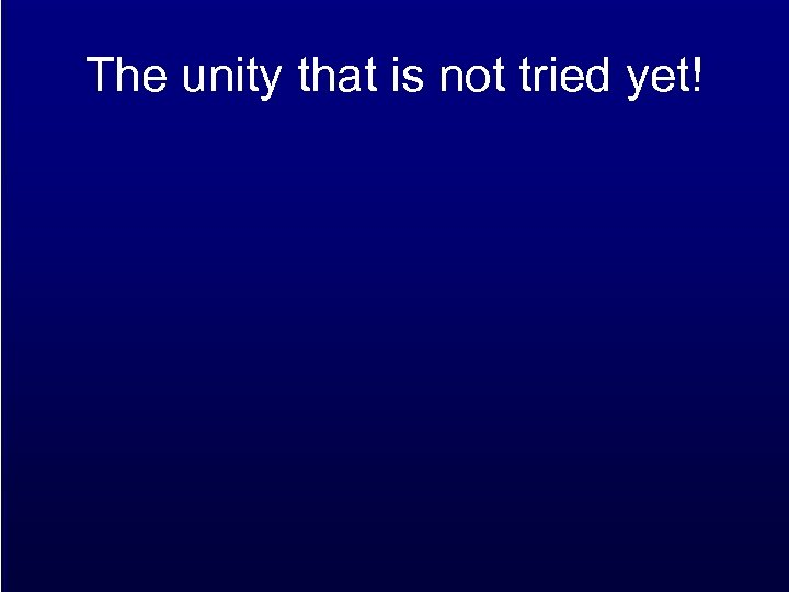 The unity that is not tried yet!