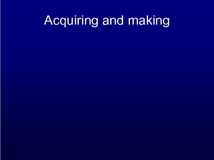 Acquiring and making