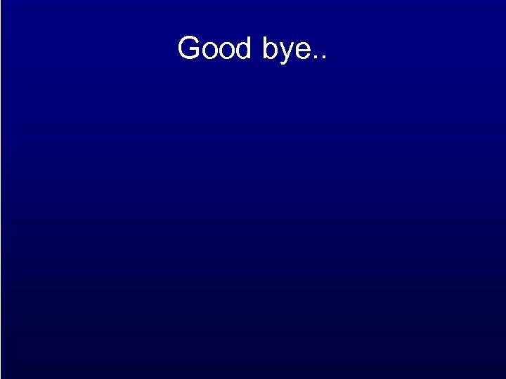 Good bye. .