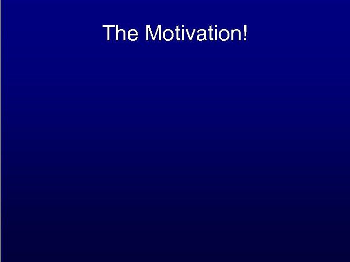 The Motivation!