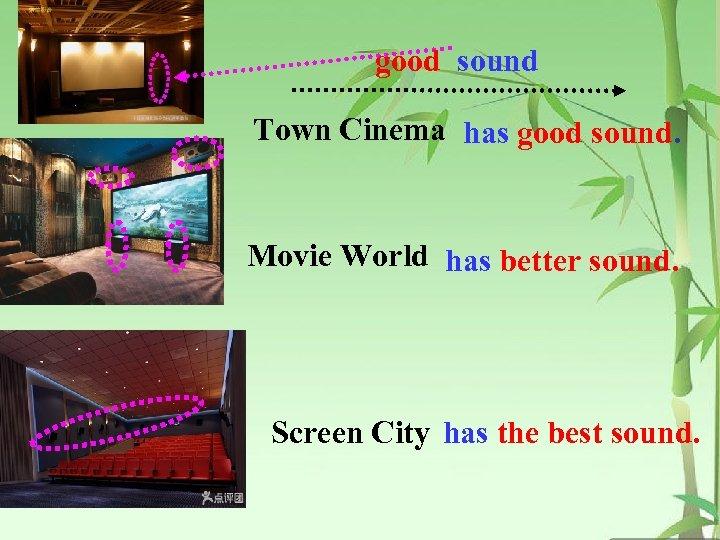 good sound Town Cinema has good sound. Movie World has better sound. Screen City