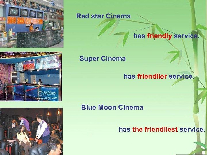 Red star Cinema has friendly service. Super Cinema has friendlier service. Blue Moon Cinema
