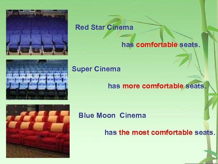 Red Star Cinema has comfortable seats. Super Cinema has more comfortable seats. Blue Moon